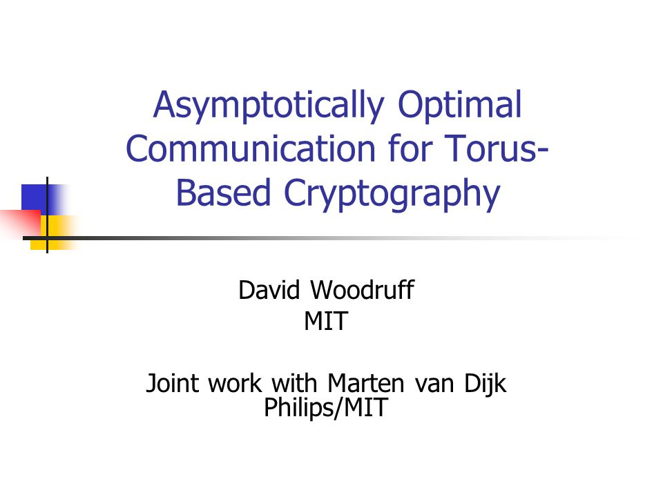Asymptotically Optimal Communication for Torus- Based Cryptography David Woodruff MIT Joint work with Marten van Dijk Philips/MIT