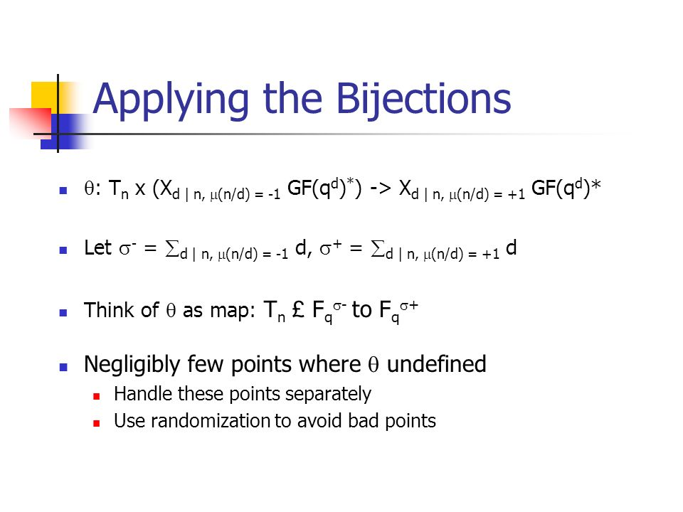 Applying the Bijections : T n x (X d | n, (n/d) = -1 GF(q d ) * ) -> X d | n, (n/d) = +1 GF(q d )* Let - = d | n, (n/d) = -1 d, + = d | n, (n/d) = +1 d Think of as map: T n £ F q - to F q + Negligibly few points where undefined Handle these points separately Use randomization to avoid bad points