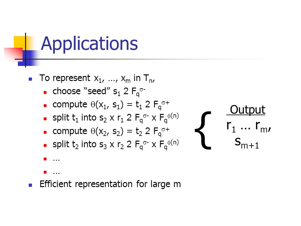 Applications To represent x 1, …, x m in T n, choose seed s 1 2 F q - compute (x 1, s 1 ) = t 1 2 F q + split t 1 into s 2 x r 1 2 F q - x F q (n) compute (x 2, s 2 ) = t 2 2 F q + split t 2 into s 3 x r 2 2 F q - x F q (n) … Efficient representation for large m { Output r 1 … r m, s m+1