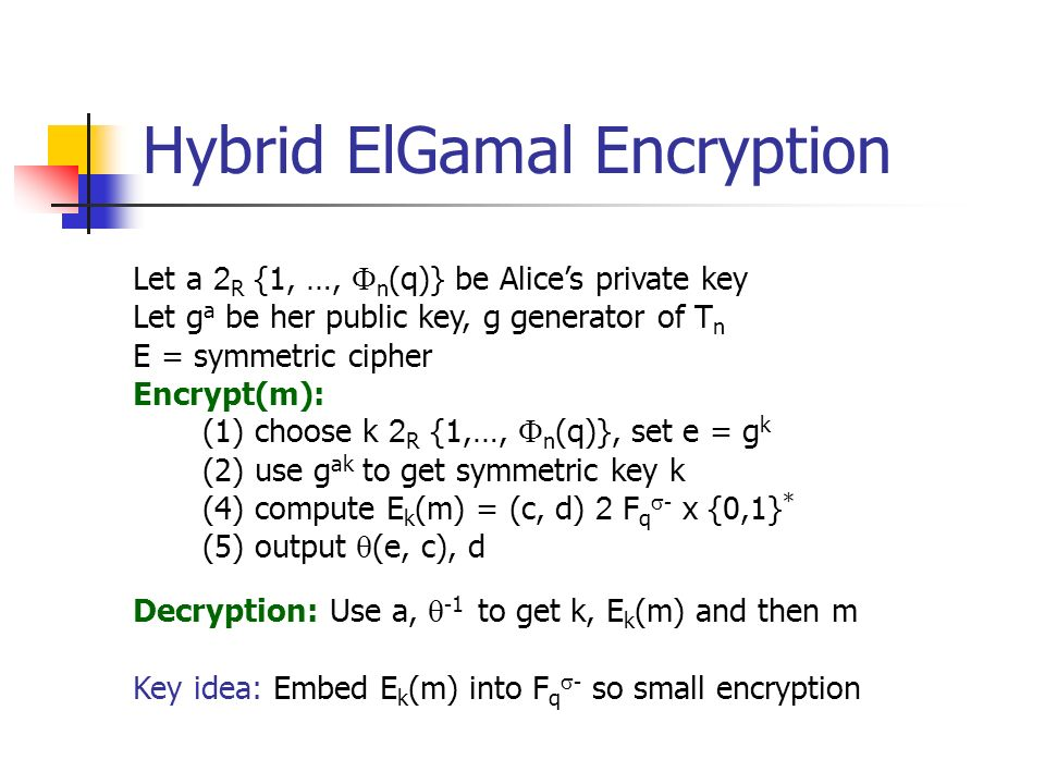 Hybrid ElGamal Encryption Let a 2 R {1, …, n (q)} be Alices private key Let g a be her public key, g generator of T n E = symmetric cipher Encrypt(m): (1) choose k 2 R {1,…, n (q)}, set e = g k (2) use g ak to get symmetric key k (4) compute E k (m) = (c, d) 2 F q - x {0,1} * (5) output (e, c), d Decryption: Use a, -1 to get k, E k (m) and then m Key idea: Embed E k (m) into F q - so small encryption