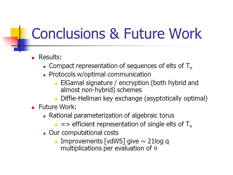 Conclusions & Future Work Results: Compact representation of sequences of elts of T n Protocols w/optimal communication ElGamal signature / encryption (both hybrid and almost non-hybrid) schemes Diffie-Hellman key exchange (asyptotically optimal) Future Work: Rational parameterization of algebraic torus => efficient representation of single elts of T n Our computational costs Improvements [vdWS] give ~ 21log q multiplications per evaluation of