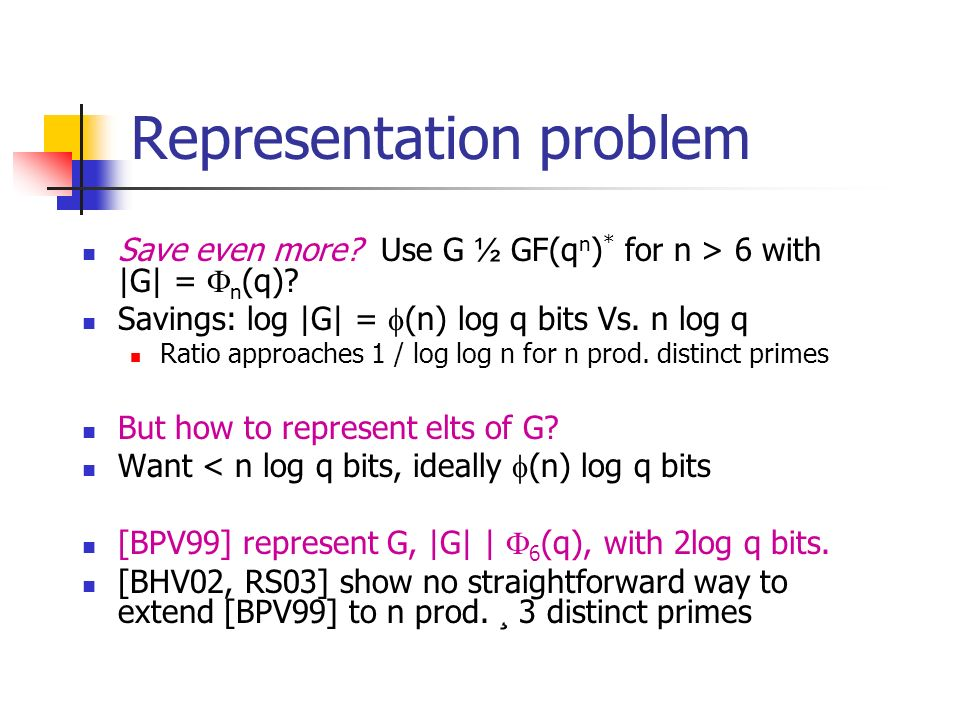 Representation problem Save even more. Use G ½ GF(q n ) * for n > 6 with |G| = n (q).