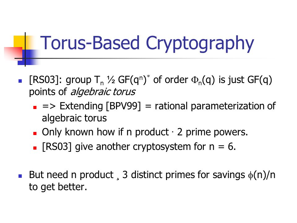 Torus-Based Cryptography [RS03]: group T n ½ GF(q n ) * of order n (q) is just GF(q) points of algebraic torus => Extending [BPV99] = rational parameterization of algebraic torus Only known how if n product · 2 prime powers.