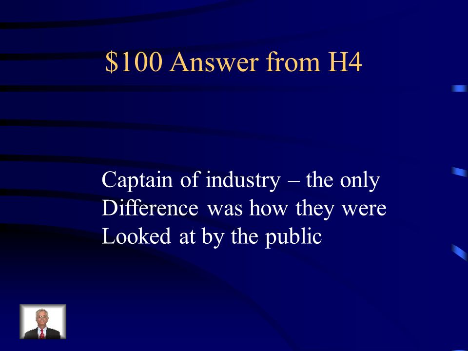 $100 Question from H4 Which was admired: captain of Industry or robber baron