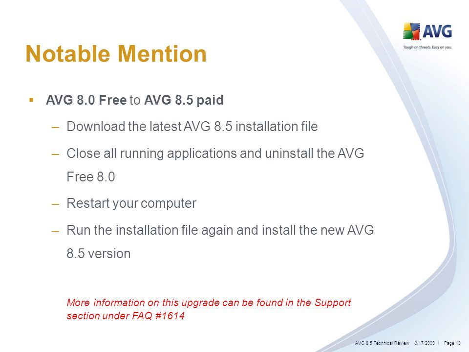Notable Mention AVG 8.0 Free to AVG 8.5 paid –Download the latest AVG 8.5 installation file –Close all running applications and uninstall the AVG Free 8.0 –Restart your computer –Run the installation file again and install the new AVG 8.5 version More information on this upgrade can be found in the Support section under FAQ #1614 3/17/2009| Page 13AVG 8.5 Technical Review