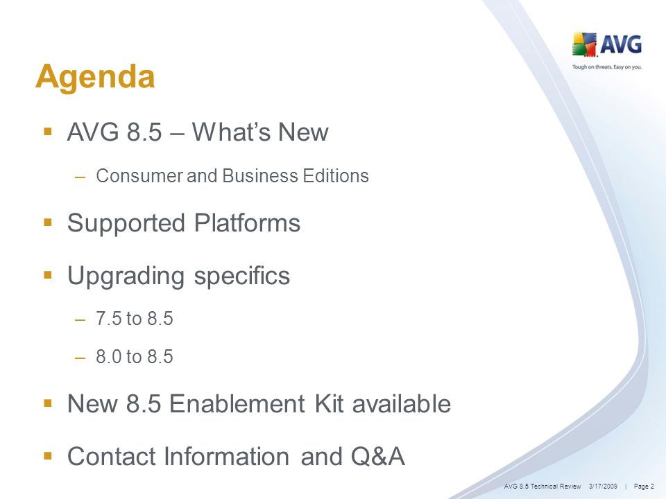 Agenda AVG 8.5 – Whats New –Consumer and Business Editions Supported Platforms Upgrading specifics –7.5 to 8.5 –8.0 to 8.5 New 8.5 Enablement Kit available Contact Information and Q&A 3/17/2009| Page 2AVG 8.5 Technical Review