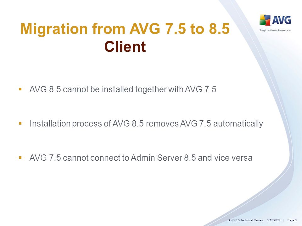 | Page 9 Migration from AVG 7.5 to 8.5 Client AVG 8.5 cannot be installed together with AVG 7.5 Installation process of AVG 8.5 removes AVG 7.5 automatically AVG 7.5 cannot connect to Admin Server 8.5 and vice versa 3/17/2009AVG 8.5 Technical Review