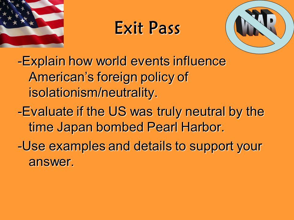 Exit Pass -Explain how world events influence Americans foreign policy of isolationism/neutrality.