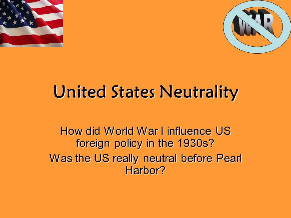 United States Neutrality How did World War I influence US foreign policy in the 1930s.