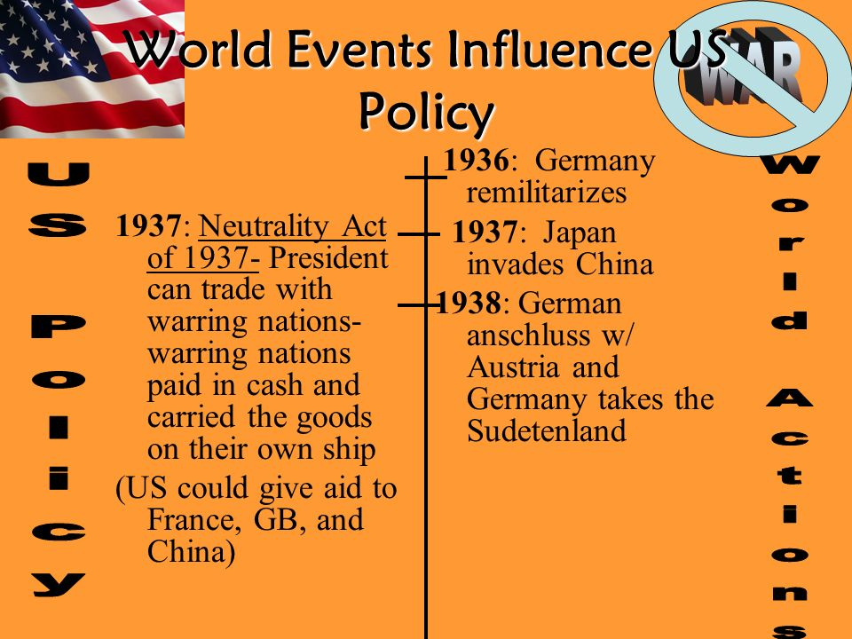 World Events Influence US Policy 1937: Neutrality Act of President can trade with warring nations- warring nations paid in cash and carried the goods on their own ship (US could give aid to France, GB, and China) 1936: Germany remilitarizes 1937: Japan invades China 1938: German anschluss w/ Austria and Germany takes the Sudetenland