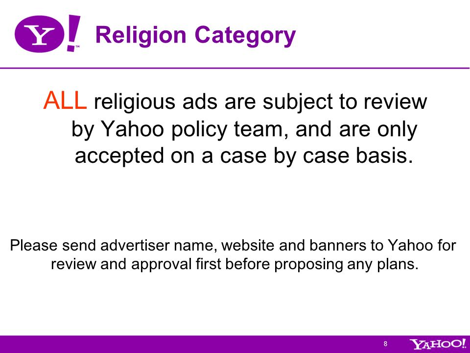 8 Religion Category ALL religious ads are subject to review by Yahoo policy team, and are only accepted on a case by case basis.
