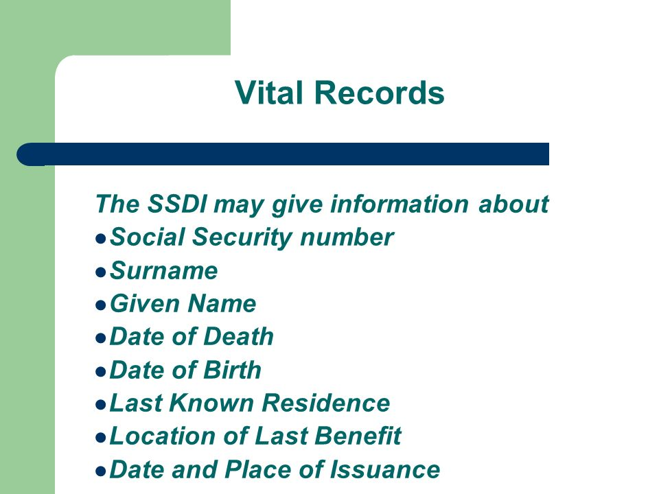 Vital Records The SSDI may give information about Social Security number Surname Given Name Date of Death Date of Birth Last Known Residence Location of Last Benefit Date and Place of Issuance