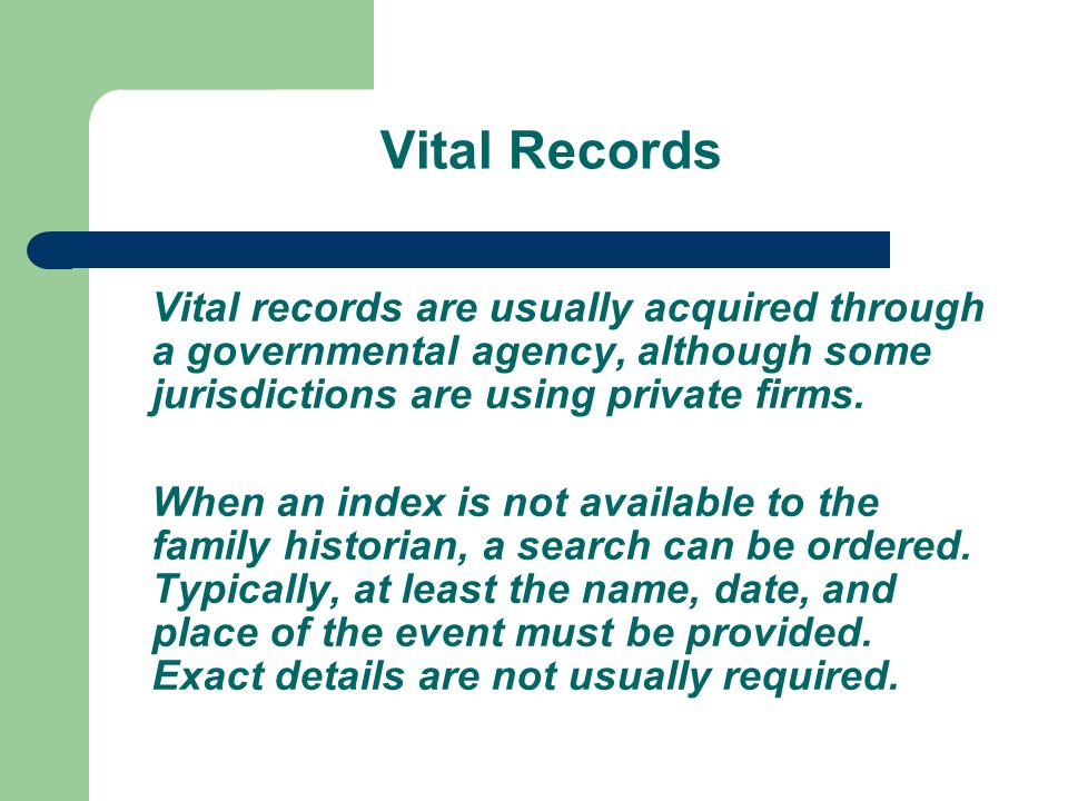 Vital Records Vital records are usually acquired through a governmental agency, although some jurisdictions are using private firms.
