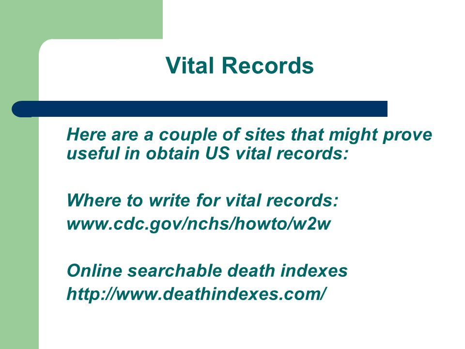 Vital Records Here are a couple of sites that might prove useful in obtain US vital records: Where to write for vital records: www.cdc.gov/nchs/howto/w2w Online searchable death indexes http://www.deathindexes.com/