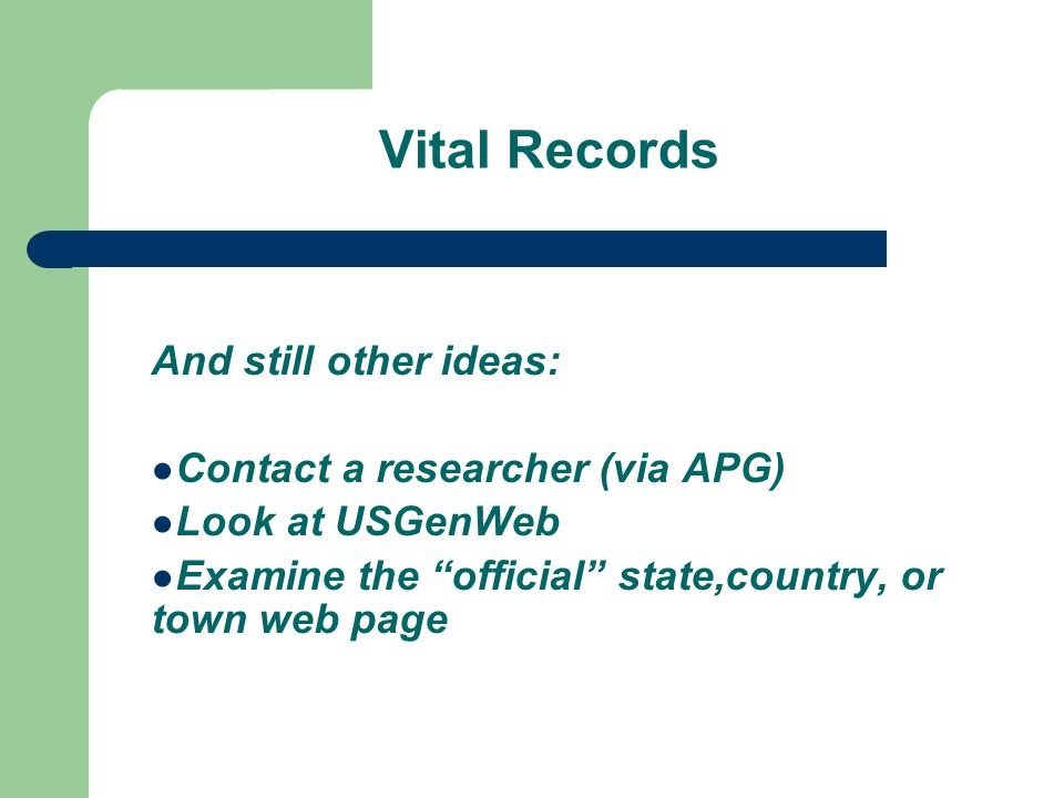Vital Records And still other ideas: Contact a researcher (via APG) Look at USGenWeb Examine the official state,country, or town web page