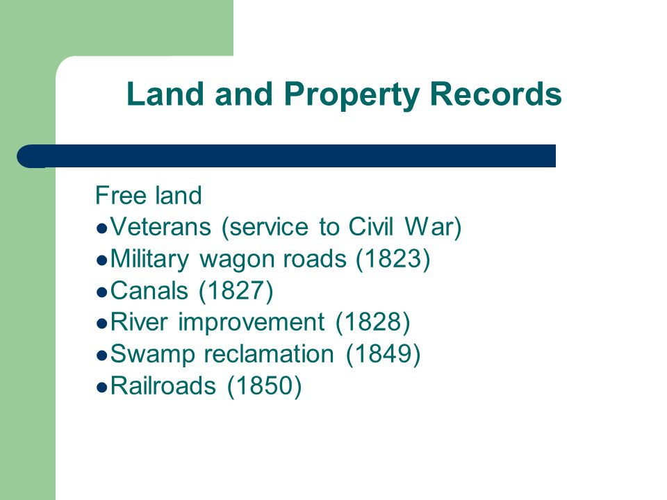 Land and Property Records Free land Veterans (service to Civil War) Military wagon roads (1823) Canals (1827) River improvement (1828) Swamp reclamation (1849) Railroads (1850)