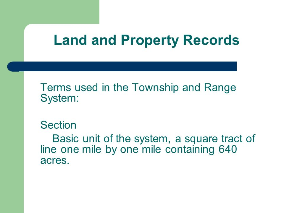 Land and Property Records Terms used in the Township and Range System: Section Basic unit of the system, a square tract of line one mile by one mile containing 640 acres.