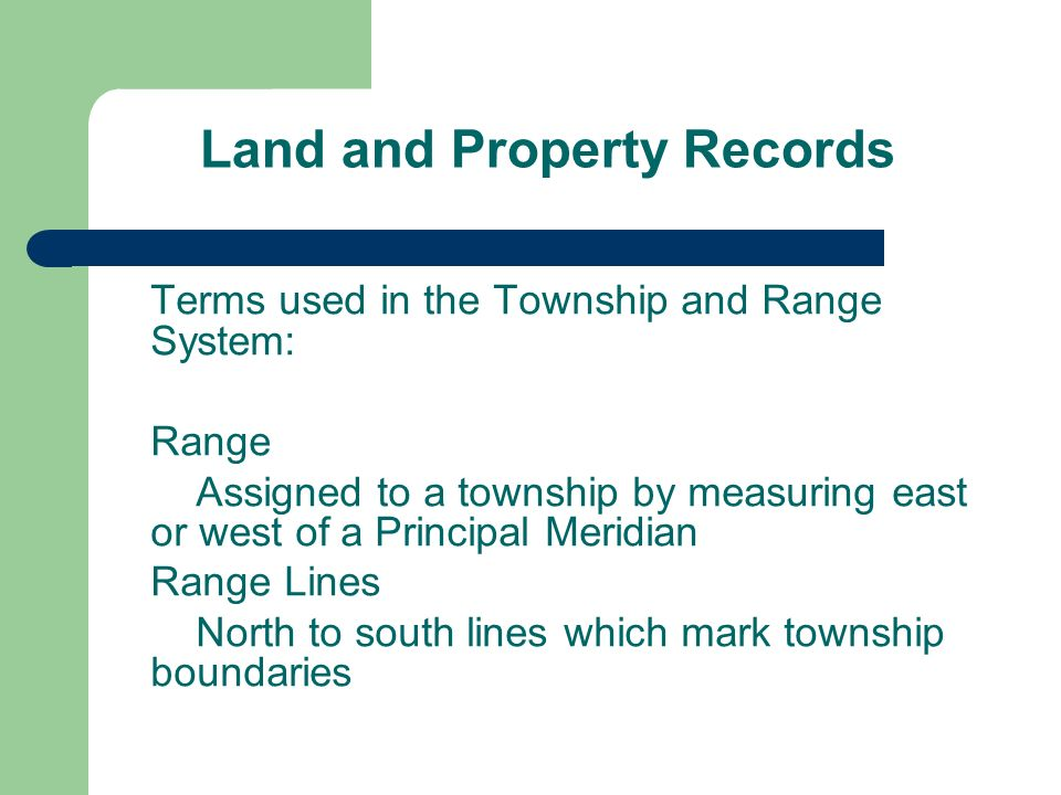 Land and Property Records Terms used in the Township and Range System: Range Assigned to a township by measuring east or west of a Principal Meridian Range Lines North to south lines which mark township boundaries