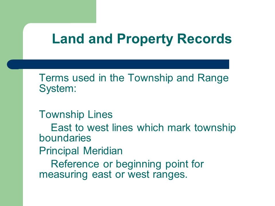 Land and Property Records Terms used in the Township and Range System: Township Lines East to west lines which mark township boundaries Principal Meridian Reference or beginning point for measuring east or west ranges.