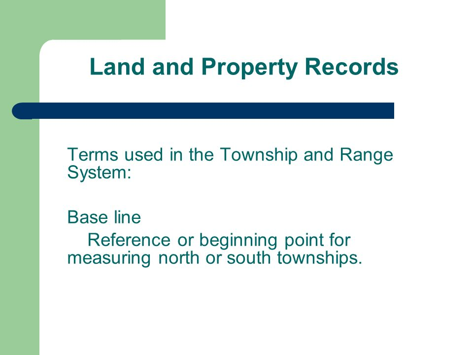 Land and Property Records Terms used in the Township and Range System: Base line Reference or beginning point for measuring north or south townships.