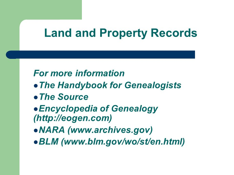 Land and Property Records For more information The Handybook for Genealogists The Source Encyclopedia of Genealogy (http://eogen.com) NARA (www.archives.gov) BLM (www.blm.gov/wo/st/en.html)