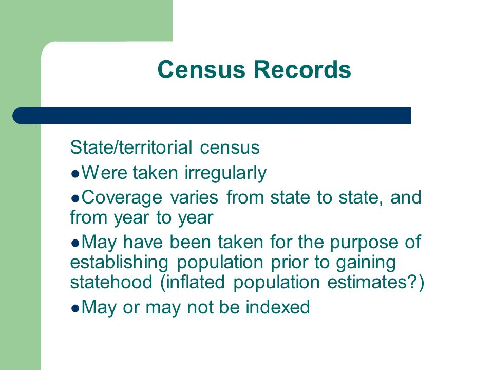 Census Records State/territorial census Were taken irregularly Coverage varies from state to state, and from year to year May have been taken for the purpose of establishing population prior to gaining statehood (inflated population estimates ) May or may not be indexed