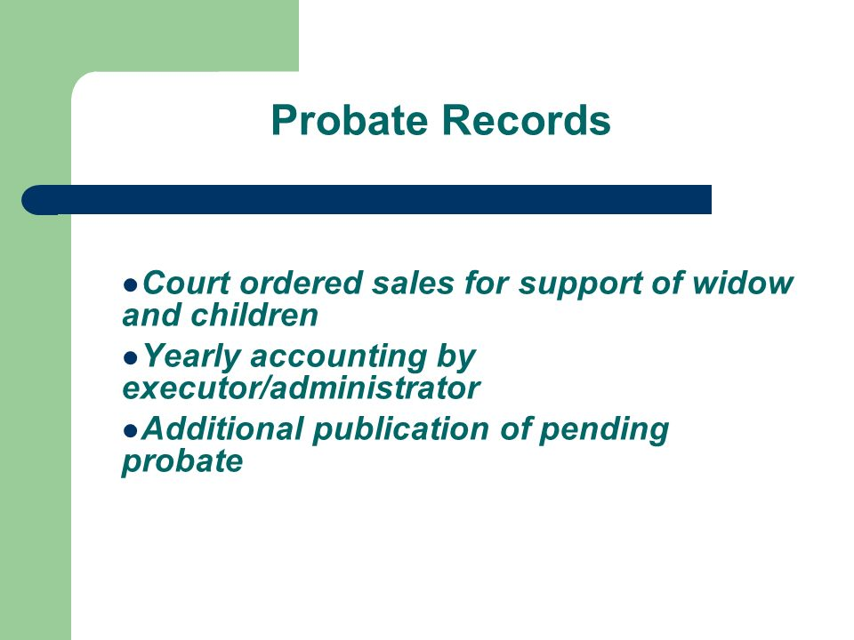 Probate Records Court ordered sales for support of widow and children Yearly accounting by executor/administrator Additional publication of pending probate