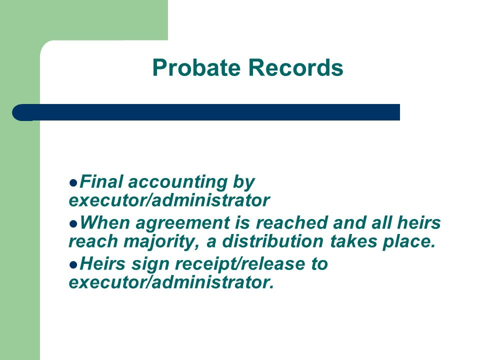 Probate Records Final accounting by executor/administrator When agreement is reached and all heirs reach majority, a distribution takes place.