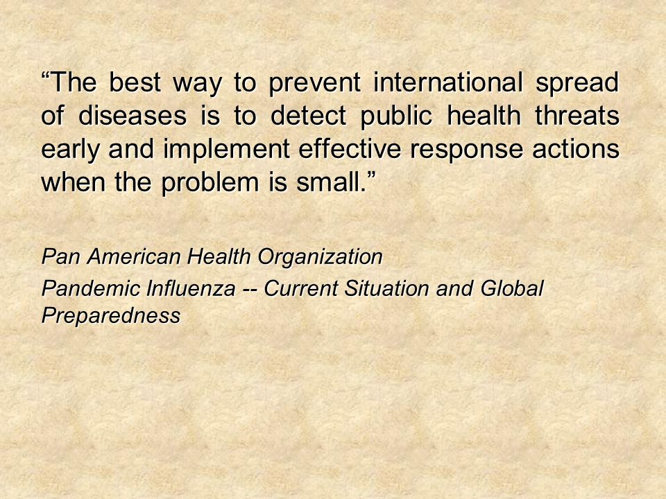 The best way to prevent international spread of diseases is to detect public health threats early and implement effective response actions when the problem is small.