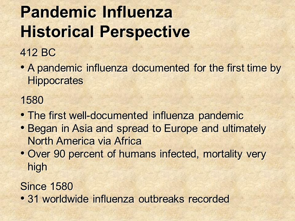 Historical Perspective 412 BC A pandemic influenza documented for the first time by Hippocrates A pandemic influenza documented for the first time by Hippocrates1580 The first well-documented influenza pandemic The first well-documented influenza pandemic Began in Asia and spread to Europe and ultimately North America via Africa Began in Asia and spread to Europe and ultimately North America via Africa Over 90 percent of humans infected, mortality very high Over 90 percent of humans infected, mortality very high Since 1580 31 worldwide influenza outbreaks recorded 31 worldwide influenza outbreaks recorded