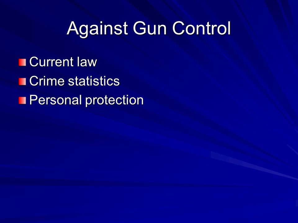 Against Gun Control Current law Crime statistics Personal protection