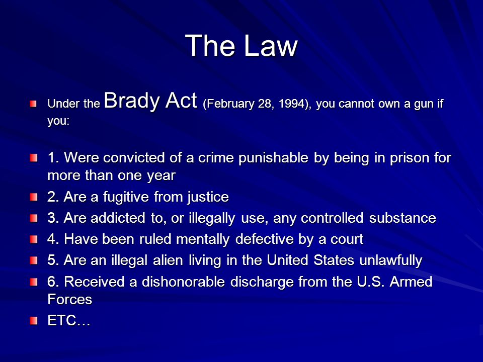 The Law Under the Brady Act (February 28, 1994), you cannot own a gun if you: 1.