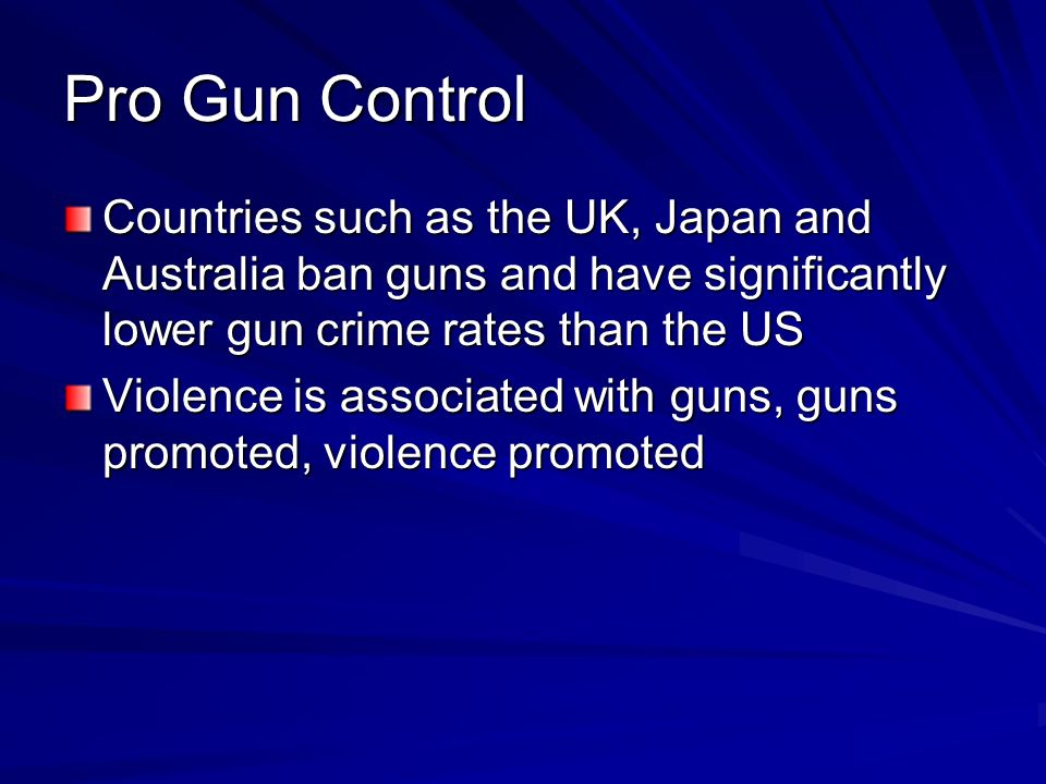 Pro Gun Control Countries such as the UK, Japan and Australia ban guns and have significantly lower gun crime rates than the US Violence is associated with guns, guns promoted, violence promoted