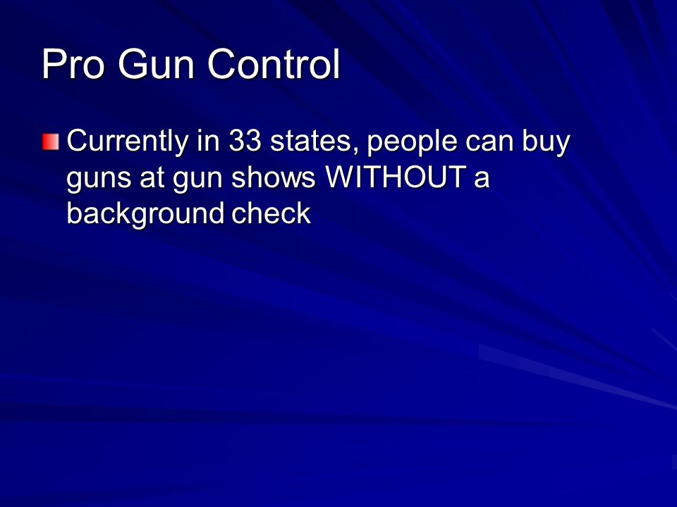 Pro Gun Control Currently in 33 states, people can buy guns at gun shows WITHOUT a background check