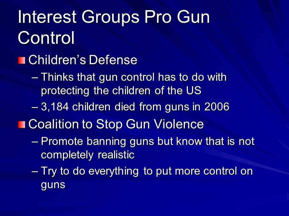Interest Groups Pro Gun Control Childrens Defense –Thinks that gun control has to do with protecting the children of the US –3,184 children died from guns in 2006 Coalition to Stop Gun Violence –Promote banning guns but know that is not completely realistic –Try to do everything to put more control on guns