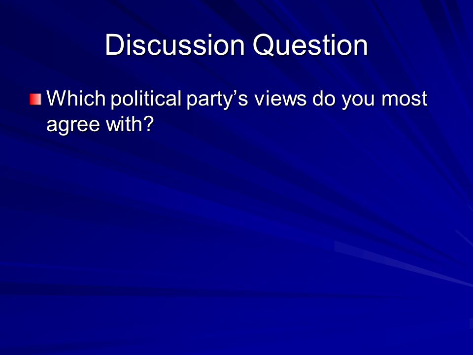 Discussion Question Which political partys views do you most agree with