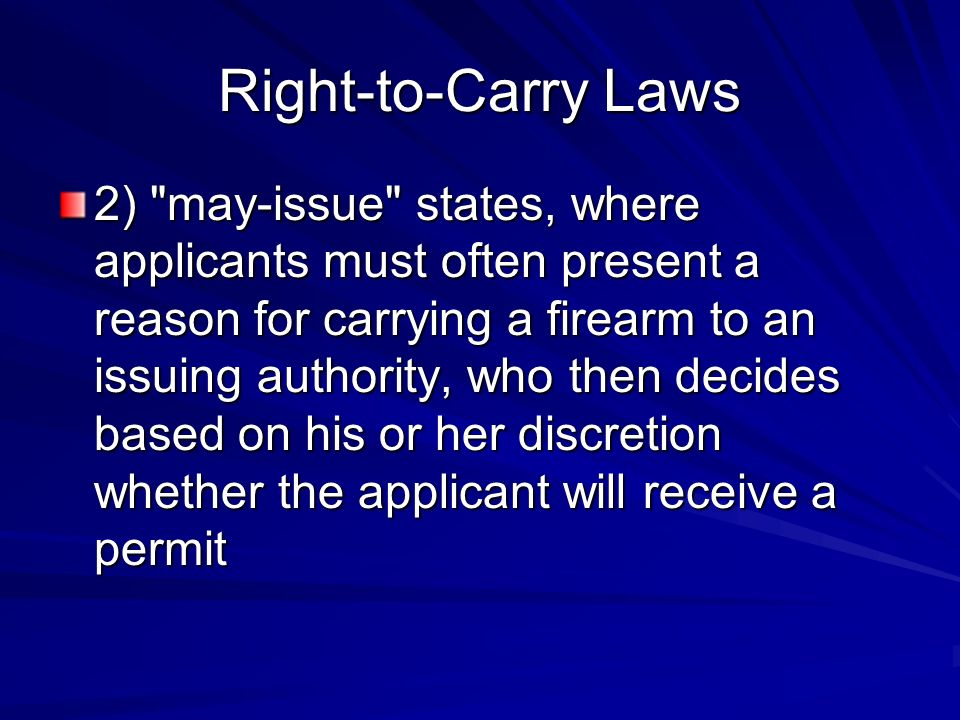 Right-to-Carry Laws 2) may-issue states, where applicants must often present a reason for carrying a firearm to an issuing authority, who then decides based on his or her discretion whether the applicant will receive a permit