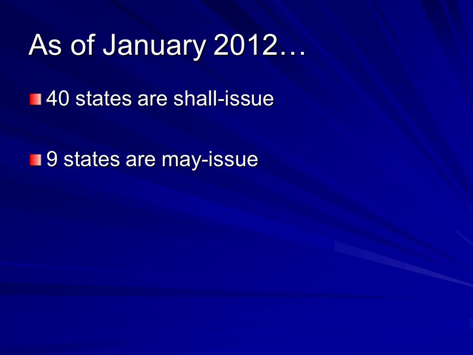 As of January 2012… 40 states are shall-issue 9 states are may-issue