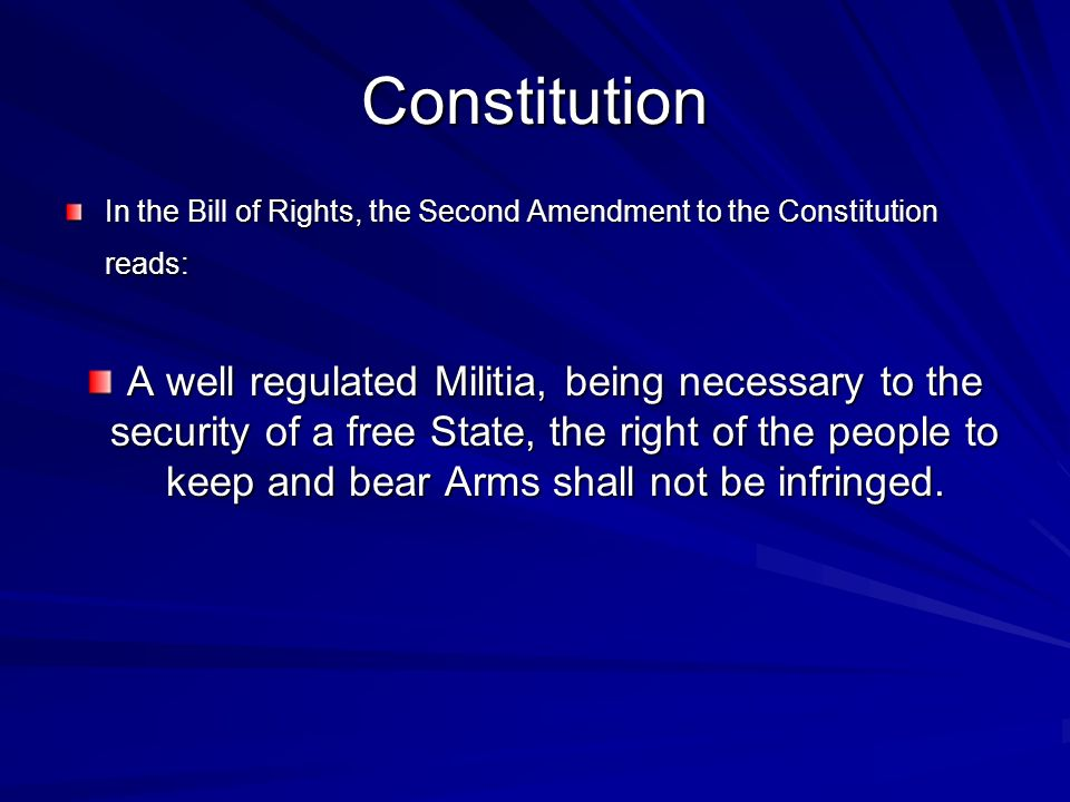 Constitution In the Bill of Rights, the Second Amendment to the Constitution reads: In the Bill of Rights, the Second Amendment to the Constitution reads: A well regulated Militia, being necessary to the security of a free State, the right of the people to keep and bear Arms shall not be infringed.