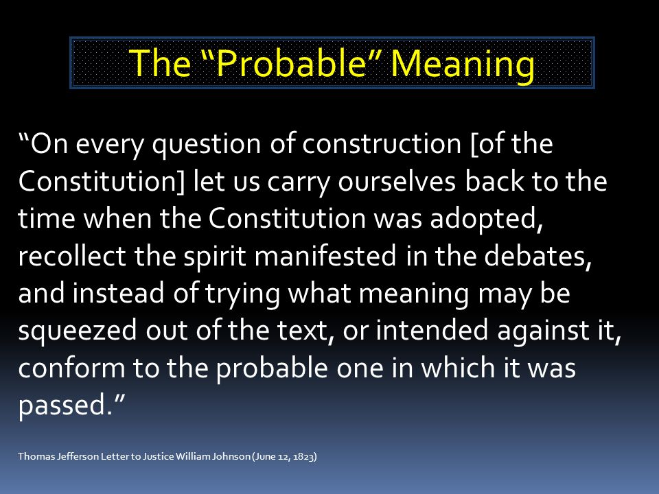 On every question of construction [of the Constitution] let us carry ourselves back to the time when the Constitution was adopted, recollect the spirit manifested in the debates, and instead of trying what meaning may be squeezed out of the text, or intended against it, conform to the probable one in which it was passed.