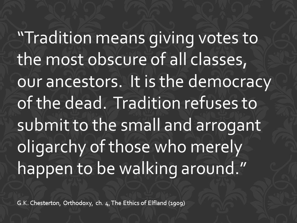 Tradition means giving votes to the most obscure of all classes, our ancestors.