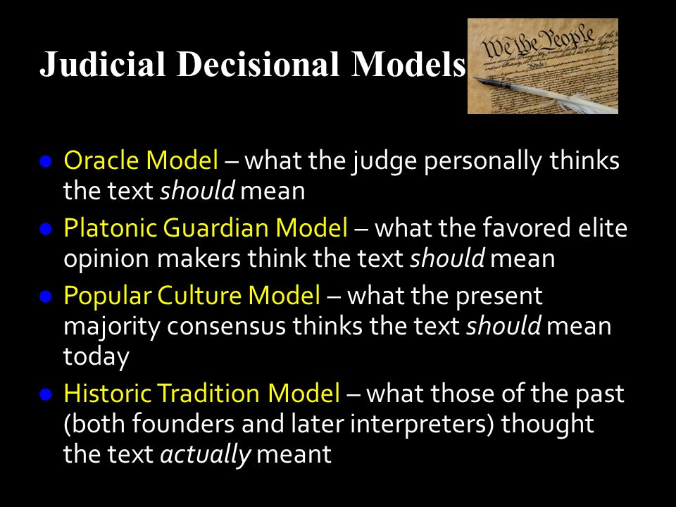 Judicial Decisional Models Oracle Model – what the judge personally thinks the text should mean Oracle Model – what the judge personally thinks the text should mean Platonic Guardian Model – what the favored elite opinion makers think the text should mean Platonic Guardian Model – what the favored elite opinion makers think the text should mean Popular Culture Model – what the present majority consensus thinks the text should mean today Popular Culture Model – what the present majority consensus thinks the text should mean today Historic Tradition Model – what those of the past (both founders and later interpreters) thought the text actually meant Historic Tradition Model – what those of the past (both founders and later interpreters) thought the text actually meant