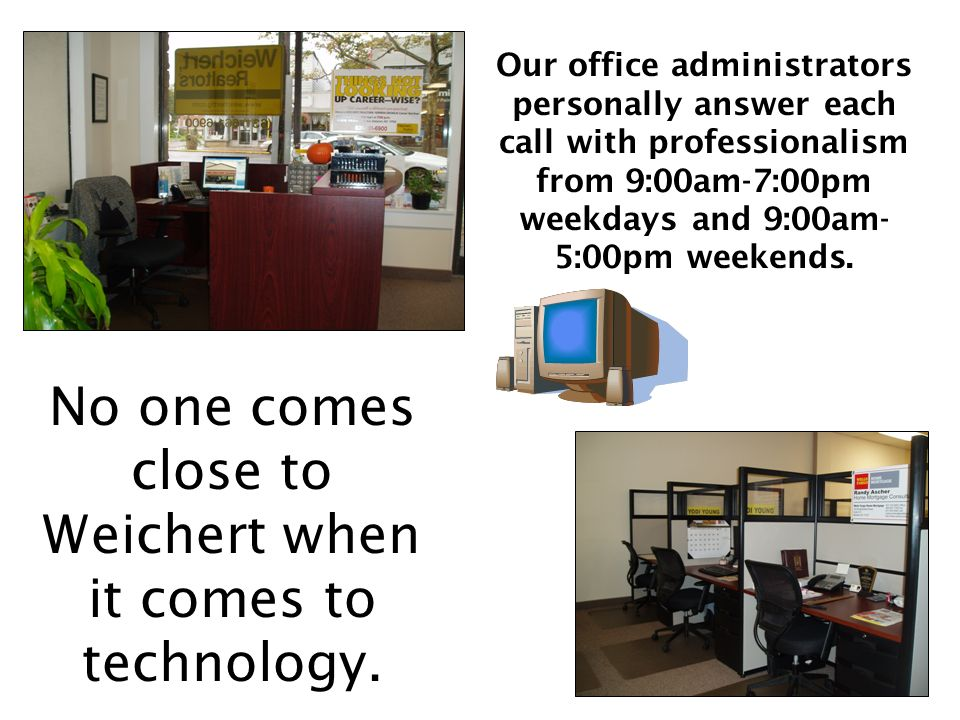 Our office administrators personally answer each call with professionalism from 9:00am-7:00pm weekdays and 9:00am- 5:00pm weekends.