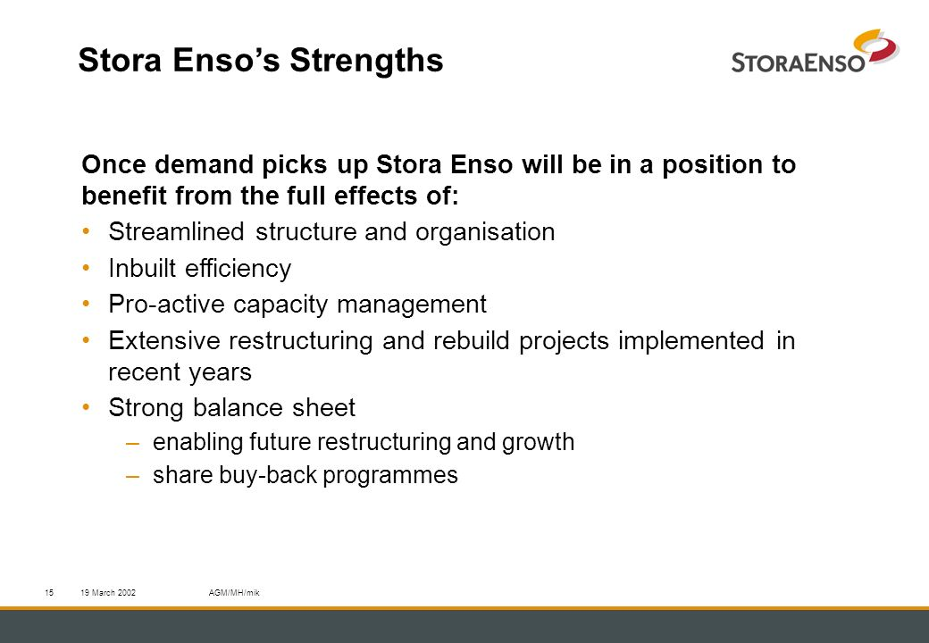 19 March 2002AGM/MH/mik15 Stora Ensos Strengths Once demand picks up Stora Enso will be in a position to benefit from the full effects of: Streamlined structure and organisation Inbuilt efficiency Pro-active capacity management Extensive restructuring and rebuild projects implemented in recent years Strong balance sheet –enabling future restructuring and growth –share buy-back programmes