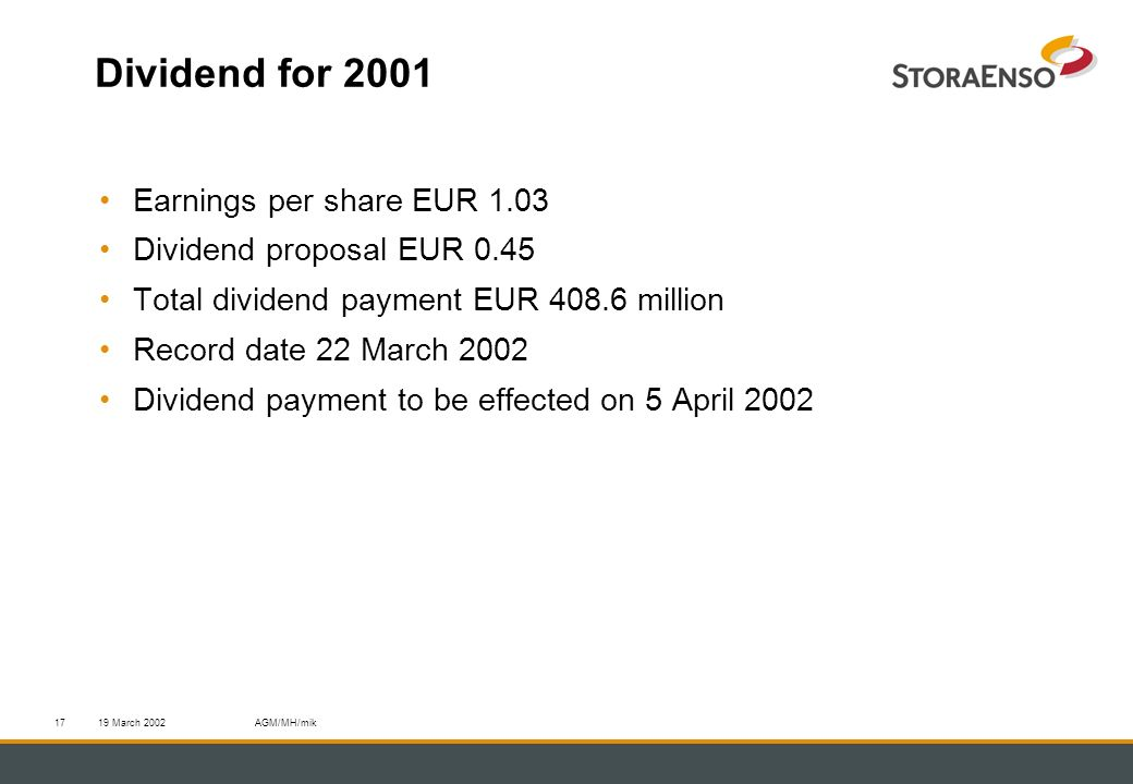 19 March 2002AGM/MH/mik17 Dividend for 2001 Earnings per share EUR 1.03 Dividend proposal EUR 0.45 Total dividend payment EUR 408.6 million Record date 22 March 2002 Dividend payment to be effected on 5 April 2002