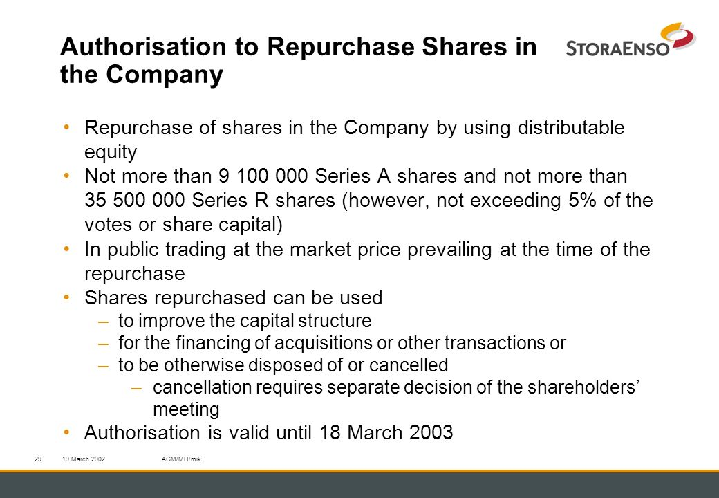 19 March 2002AGM/MH/mik29 Authorisation to Repurchase Shares in the Company Repurchase of shares in the Company by using distributable equity Not more than 9 100 000 Series A shares and not more than 35 500 000 Series R shares (however, not exceeding 5% of the votes or share capital) In public trading at the market price prevailing at the time of the repurchase Shares repurchased can be used –to improve the capital structure –for the financing of acquisitions or other transactions or –to be otherwise disposed of or cancelled –cancellation requires separate decision of the shareholders meeting Authorisation is valid until 18 March 2003