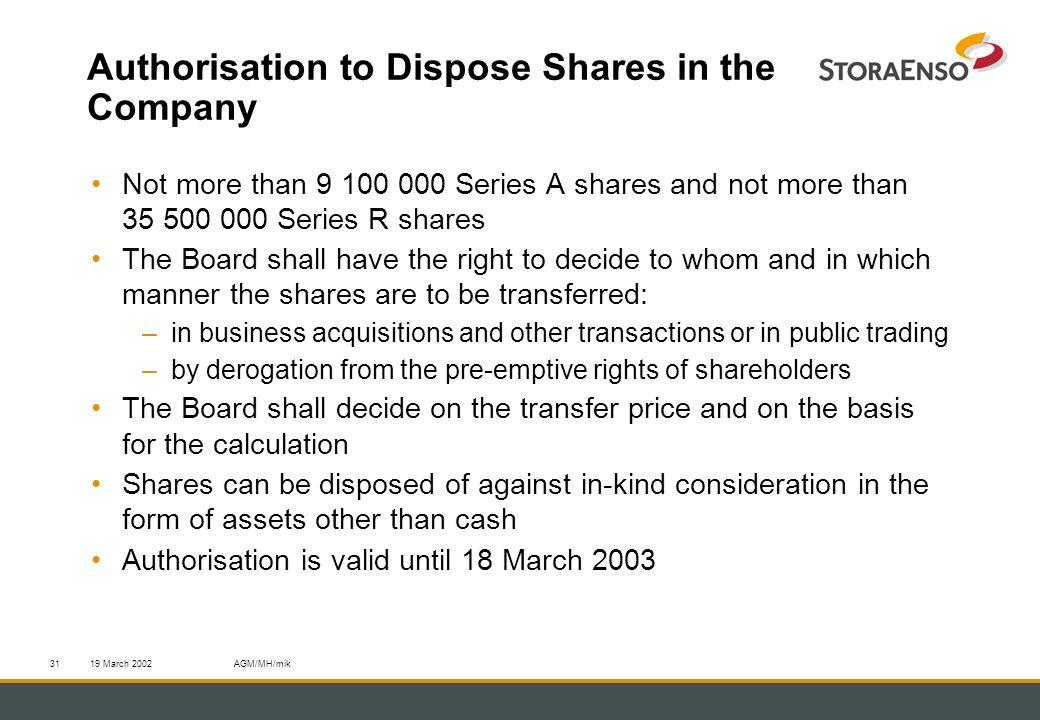 19 March 2002AGM/MH/mik31 Authorisation to Dispose Shares in the Company Not more than 9 100 000 Series A shares and not more than 35 500 000 Series R shares The Board shall have the right to decide to whom and in which manner the shares are to be transferred: –in business acquisitions and other transactions or in public trading –by derogation from the pre-emptive rights of shareholders The Board shall decide on the transfer price and on the basis for the calculation Shares can be disposed of against in-kind consideration in the form of assets other than cash Authorisation is valid until 18 March 2003