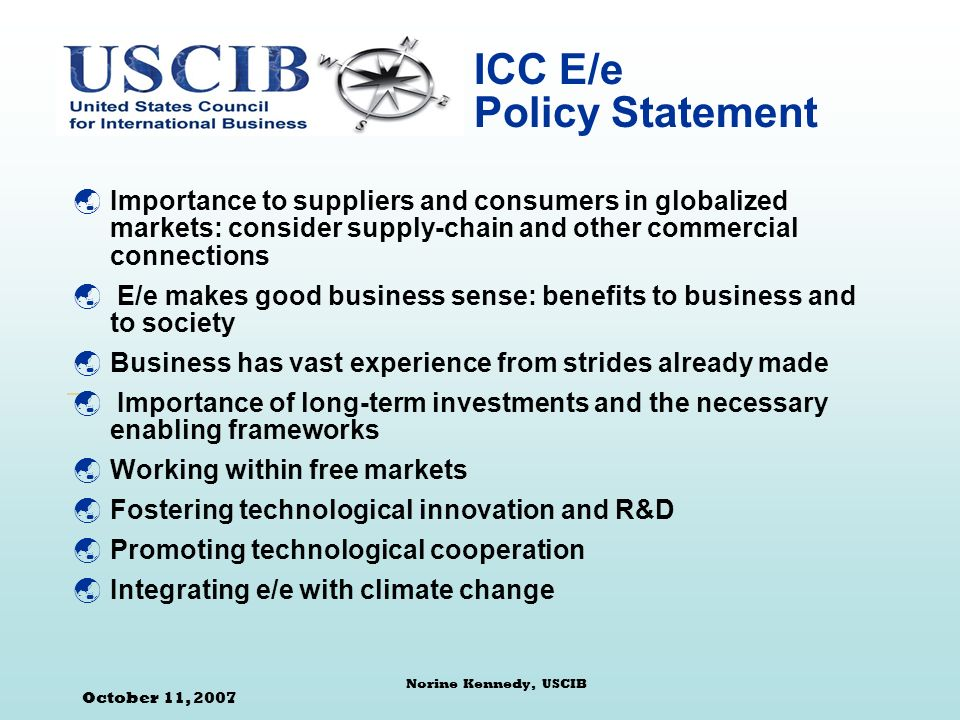 October 11, 2007 Norine Kennedy, USCIB ICC E/e Policy Statement Importance to suppliers and consumers in globalized markets: consider supply-chain and other commercial connections E/e makes good business sense: benefits to business and to society Business has vast experience from strides already made Importance of long-term investments and the necessary enabling frameworks Working within free markets Fostering technological innovation and R&D Promoting technological cooperation Integrating e/e with climate change