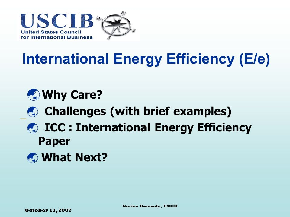 October 11, 2007 Norine Kennedy, USCIB International Energy Efficiency (E/e) Why Care.