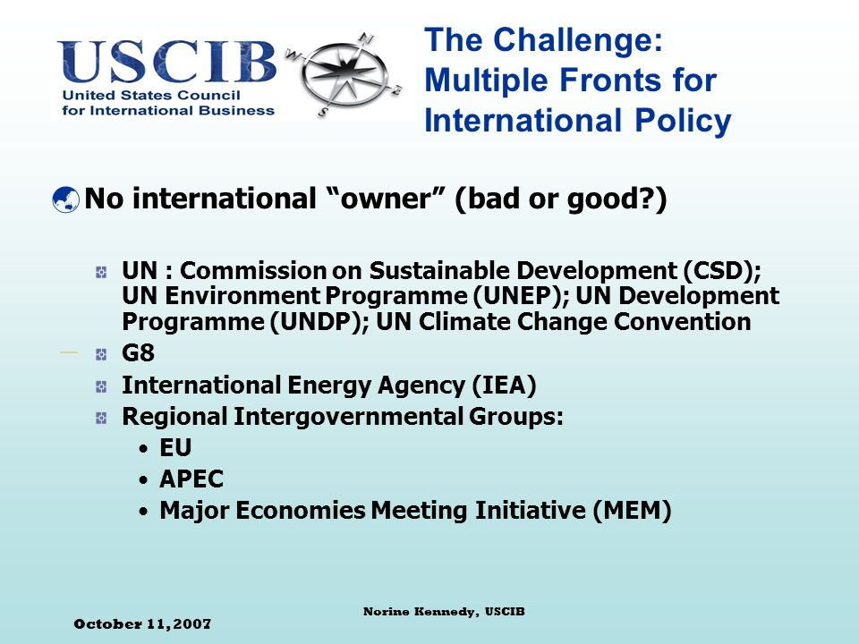 October 11, 2007 Norine Kennedy, USCIB The Challenge: Multiple Fronts for International Policy No international owner (bad or good ) UN : Commission on Sustainable Development (CSD); UN Environment Programme (UNEP); UN Development Programme (UNDP); UN Climate Change Convention G8 International Energy Agency (IEA) Regional Intergovernmental Groups: EU APEC Major Economies Meeting Initiative (MEM)